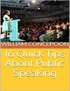 16 Quick Tips About Public Speaking ebook by William Concepcion