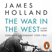 The War in the West - A New History - Volume 1: Germany Ascendant 1939-1941 audiobook by James Holland