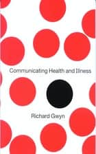Communicating Health and Illness ebook by Dr Richard Gwyn