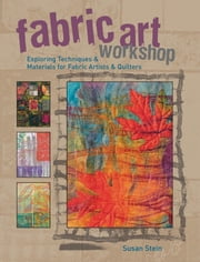 Fabric Art Workshop - Exploring Techniques & Materials for Fabric Artists and Quilters ebook by Susan Stein