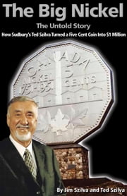 The Big Nickel: The Untold Story - How Sudbury's Ted Szilva Turned a Five Cent Coin Into $1 million ebook by Jim Szilva,Ted Szilva