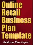 Online Retail Business Plan Template (Including 6 Special Bonuses) ebook by Business Plan Expert