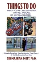 Things to Do When You'Re on a Long Trip, Waiting Around, or Just Plain Bored… - Ways to Enjoy Your Travel or Waiting Time More…As Well as Stimulate Your Mind ebook by Gini Graham Scott