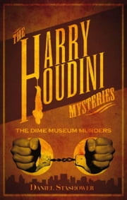 Harry Houdini Mysteries: The Dime Museum Murders ebook by Daniel Stashower