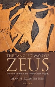 The Tangled Ways of Zeus : And Other Studies In and Around Greek Tragedy ebook by Alan H. Sommerstein