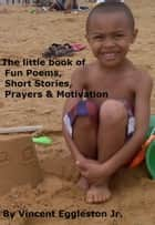 The little book of Fun Poems, Short Stories, Prayers & Motivation - A small book of inspiration ebook by Vincent Eggleston Jr.