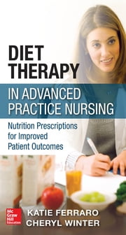 Diet Therapy in Advanced Practice Nursing : Nutrition Prescriptions for Improved Patient Outcomes - Nutrition Prescriptions for Improved Patient Outcomes ebook by Katie Ferraro, Cheryl Winter