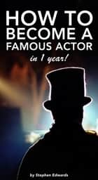 How to Become a Famous Actor - in 1 Year ebook by Stephen Edwards