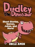 Dudley the Dinosaur: Short Stories, Games, Jokes, and More! ebook by Uncle Amon
