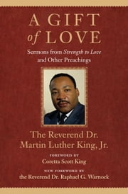 A Gift of Love - Sermons from Strength to Love and Other Preachings ebook by Martin Luther King, Jr.,Coretta Scott King,The Rev. Dr. Raphael G. Warnock