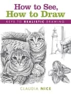 How to See, How to Draw - Keys to Realistic Drawing ebook by Claudia Nice