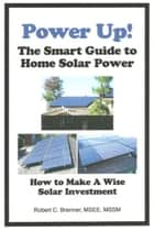 Power Up! The Smart Guide to Home Solar Power: How to Make a Wise Solar Investment ebook by Robert C. Brenner