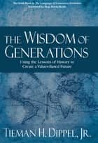 The Wisdom of Generations: Using the Lessons of History to Create a Values-Based Future ebook de Tieman H. Dippel Jr.