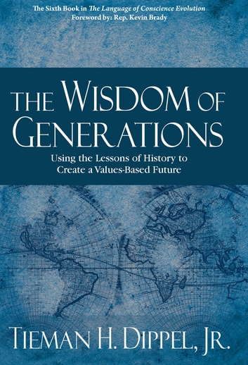The Wisdom of Generations - Using the Lessons of History to Create a Values-Based Future ebook by Tieman H. Dippel Jr.