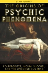 The Origins of Psychic Phenomena - Poltergeists, Incubi, Succubi, and the Unconscious Mind ebook by Stan Gooch