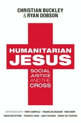 Humanitarian Jesus - Social Justice and the Cross ebook by Christian Buckley,Ryan Dobson