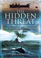 The Hidden Threat - Mines and Minesweeping Reserve in WWI ebook by Jim Crossley