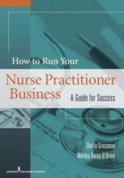 How to Run Your Nurse Practitioner Business - A Guide for Success ebook by Dr. Sheila Grossman, Ph.D.,Martha Burke O'Brien, MS, ANP-BC