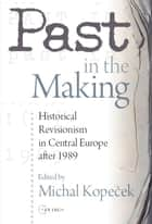 Past in the Making - Historical revisionism in Central Europe after 1989 ebook by Michal Kopecek