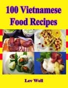 100 Vietnamese Food Recipes ebook by Lev Well