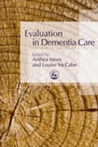 Evaluation in Dementia Care ebook by Anthea Innes,Louise McCabe
