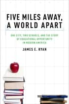 Five Miles Away, A World Apart - One City, Two Schools, and the Story of Educational Opportunity in Modern America ebook by James E. Ryan
