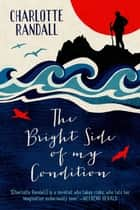 The Bright Side of My Condition ebook by Charlotte Randall