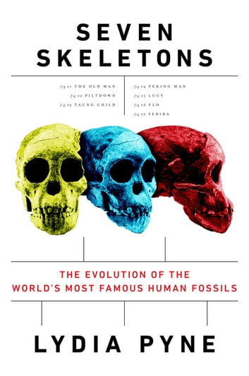 Seven Skeletons - The Evolution of the World's Most Famous Human Fossils ebook by Lydia Pyne