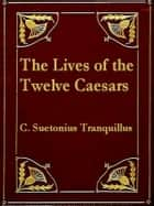 The Lives of the Twelve Caesars ebook by C. Suetonius Tranquillus,Alexander Thomson, Translator,,T. Forester, Editor