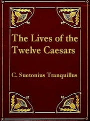 The Lives of the Twelve Caesars - To Which Are Added, His lives of the Grammarians, Rhetoricians, and Poets ebook by C. Suetonius Tranquillus,Alexander Thomson, Translator,,T. Forester, Editor