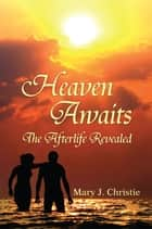 Heaven Awaits - The Afterlife Revealed ebook by Mary J. Christie