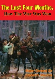 The Last Four Months; How the War Was Won [Illustrated Edition] ebook by Major-General Sir Frederick Maurice