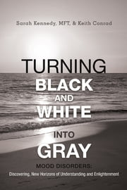 Turning Black and White into Gray - Mood Disorders: Turning Darkness and Uncertainty into Enlightenment ebook by Sarah Kennedy, MFT, and Keith Conrad