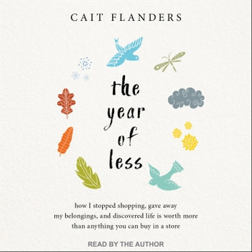 The Year of Less - How I Stopped Shopping, Gave Away My Belongings, and Discovered Life Is Worth More Than Anything You Can Buy in a Store audiobook by Cait Flanders