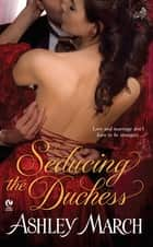 Seducing the Duchess ebook by Ashley March