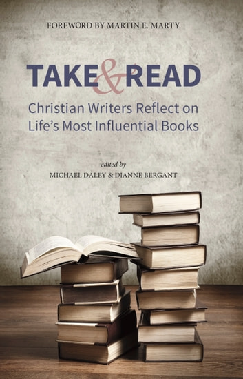 Take and Read: Christian Writers Reflect on Life's Most Influential Books ebook by Michael Daley,Dianne Bergant