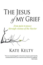 The Jesus of My Grief - From Pain to Peace Through Visions of the Savior ebook by Kate Kelty