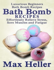 Bath Bomb Recipes: Luxurious Beginner's Bath Bomb Recipes: Relieve Stress, Sore Muscles and Fatigue ebook by Max Heller