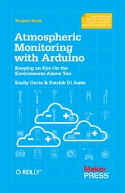 Atmospheric Monitoring with Arduino - Building Simple Devices to Collect Data About the Environment ebook by Patrick Di Justo,Emily Gertz