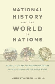 National History and the World of Nations - Capital, State, and the Rhetoric of History in Japan, France, and the United States ebook by Rey Chow,Harry Harootunian,Masao Miyoshi,Christopher Hill