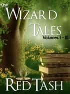 The Wizard Tales Vol I-III - The Wizard Tales ebook by Red Tash