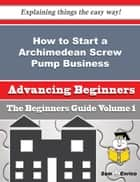How to Start a Archimedean Screw Pump Business (Beginners Guide) - How to Start a Archimedean Screw Pump Business (Beginners Guide) ebook by Kendall Langford