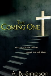 Coming One, The - What Scripture Teaches About the End Times ebook by A.B. Simpson