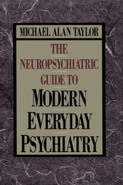 Neuropsychiatric Guide to Modern Everyday Psychiat ebook by Michael Alan Taylor