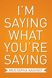 I'm Saying What You're Saying ebook by Mustapha  Kashief