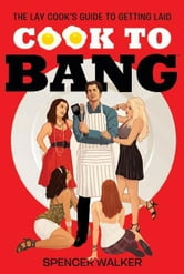 Cook to Bang - The Lay Cook's Guide to Getting Laid ebook by Spencer Walker