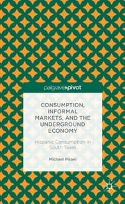 Consumption, Informal Markets, and the Underground Economy - Hispanic Consumption in South Texas ebook by Michael Pisani