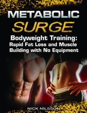 Metabolic Surge Bodyweight Training: Rapid Fat Loss and Muscle Building with No Equipment ebook by Nick Nilsson