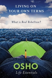 Living on Your Own Terms - What Is Real Rebellion? ebook by Osho