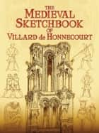 The Medieval Sketchbook of Villard de Honnecourt ebook by Villard de Honnecourt, Theodore Bowie